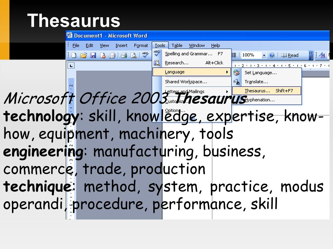 Thesaurus Microsoft Office 2003 Thesaurus technology: skill, knowledge, expertise, know- how, equipment, machinery, tools engineering: manufacturing, business, commerce, trade, production technique: method, system, practice, modus operandi, procedure, performance, skill
