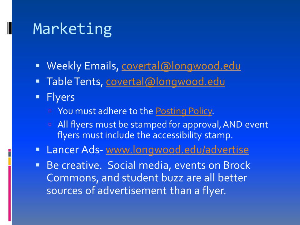 Marketing  Weekly Emails, covertal@longwood.educovertal@longwood.edu  Table Tents, covertal@longwood.educovertal@longwood.edu  Flyers  You must adhere to the Posting Policy.Posting Policy  All flyers must be stamped for approval, AND event flyers must include the accessibility stamp.