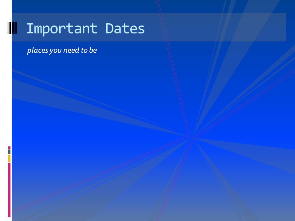 places you need to be Important Dates