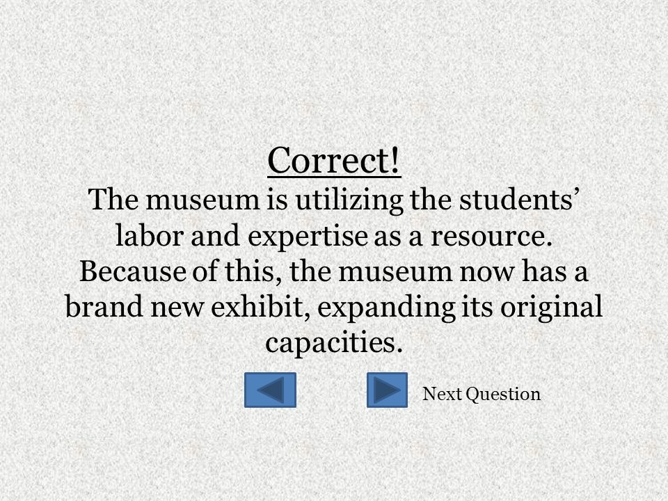 Correct. The museum is utilizing the students' labor and expertise as a resource.