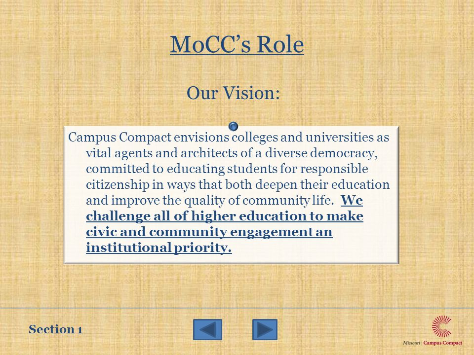 MoCC's Role Our Vision: Section 1 Campus Compact envisions colleges and universities as vital agents and architects of a diverse democracy, committed to educating students for responsible citizenship in ways that both deepen their education and improve the quality of community life.
