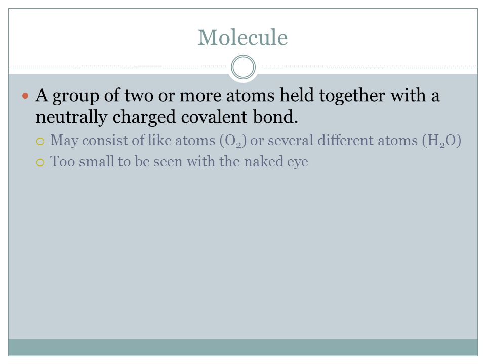 Molecule A group of two or more atoms held together with a neutrally charged covalent bond.