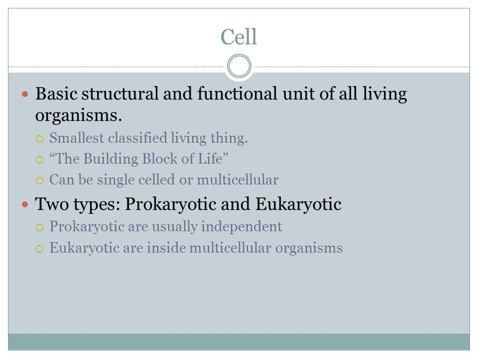 Cell Basic structural and functional unit of all living organisms.