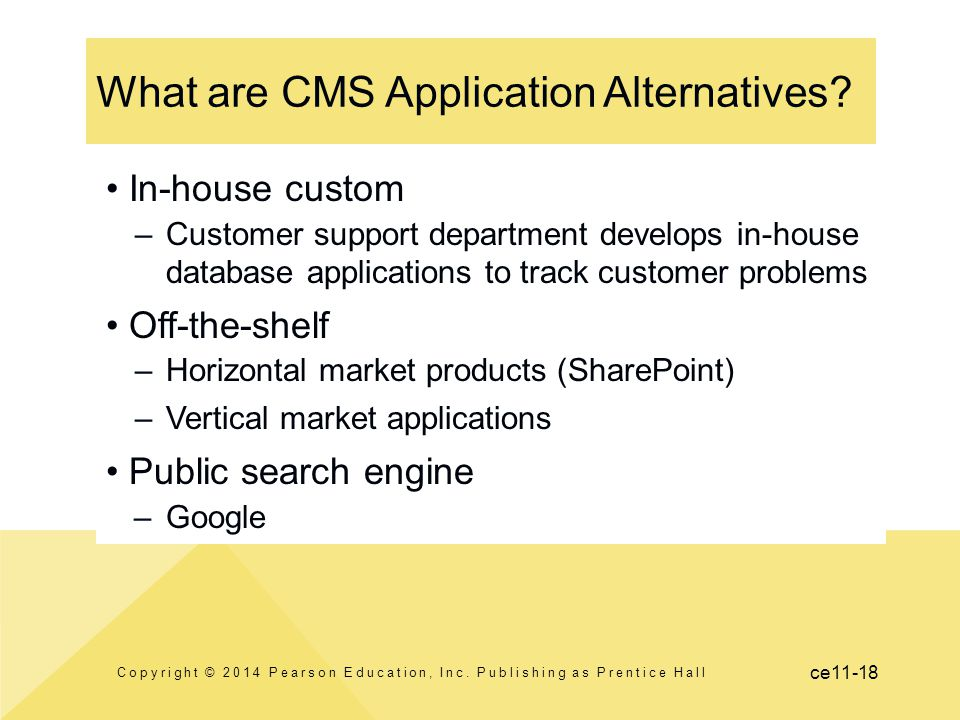 ce11-18 What are CMS Application Alternatives? In-house custom –Customer support department develops in-house database applications to track customer
