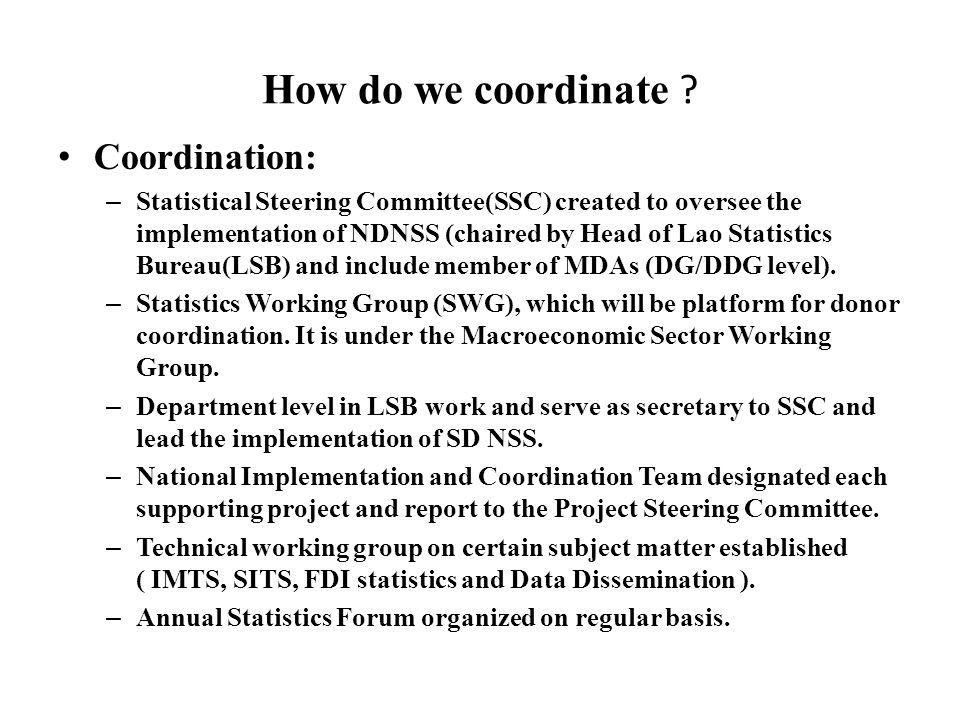 How do we coordinate ? Coordination: – Statistical Steering Committee(SSC) created to oversee the implementation of NDNSS (chaired by Head of Lao Stat