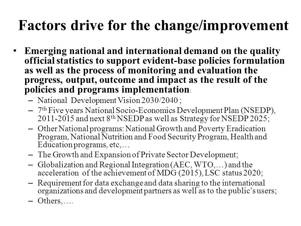 Factors drive for the change/improvement(cont'd) Support from international statistics communities, development partners and international organizations – The best practices on statistics international standard and methodologies has been developed and capacity building provided by all means as to facilitate the process of adaptation and adaptation at the national level implemented.