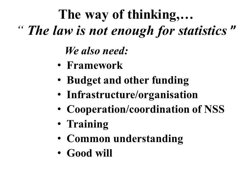 """The way of thinking,… """" The law is not enough for statistics """" We also need: Framework Budget and other funding Infrastructure/organisation Cooperatio"""