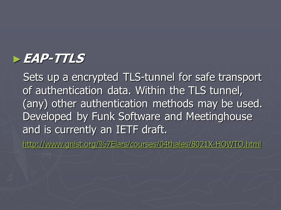 ► EAP-TTLS Sets up a encrypted TLS-tunnel for safe transport of authentication data. Within the TLS tunnel, (any) other authentication methods may be