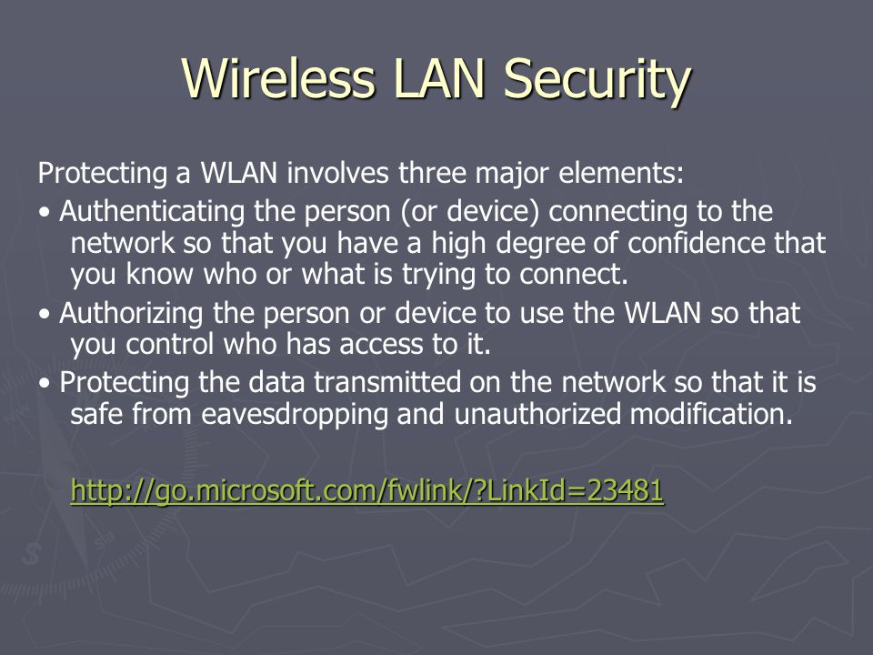 Wireless LAN Security Protecting a WLAN involves three major elements: Authenticating the person (or device) connecting to the network so that you hav