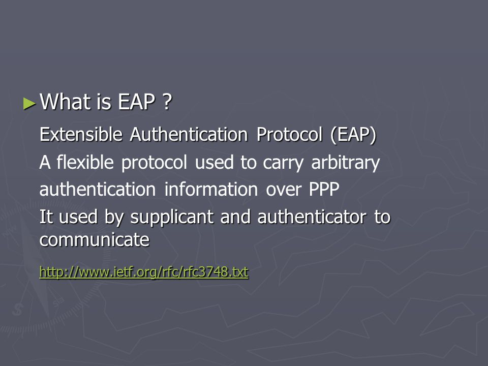► What is EAP ? Extensible Authentication Protocol (EAP) A flexible protocol used to carry arbitrary authentication information over PPP It used by su