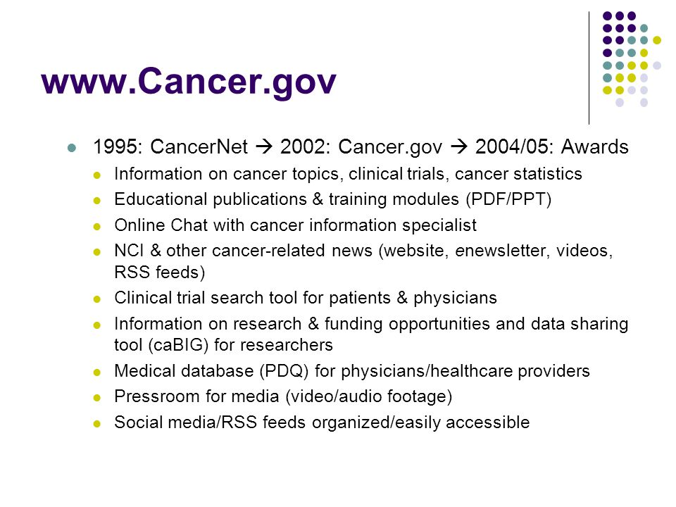 www.Cancer.gov 1995: CancerNet  2002: Cancer.gov  2004/05: Awards Information on cancer topics, clinical trials, cancer statistics Educational publications & training modules (PDF/PPT) Online Chat with cancer information specialist NCI & other cancer-related news (website, enewsletter, videos, RSS feeds) Clinical trial search tool for patients & physicians Information on research & funding opportunities and data sharing tool (caBIG) for researchers Medical database (PDQ) for physicians/healthcare providers Pressroom for media (video/audio footage) Social media/RSS feeds organized/easily accessible