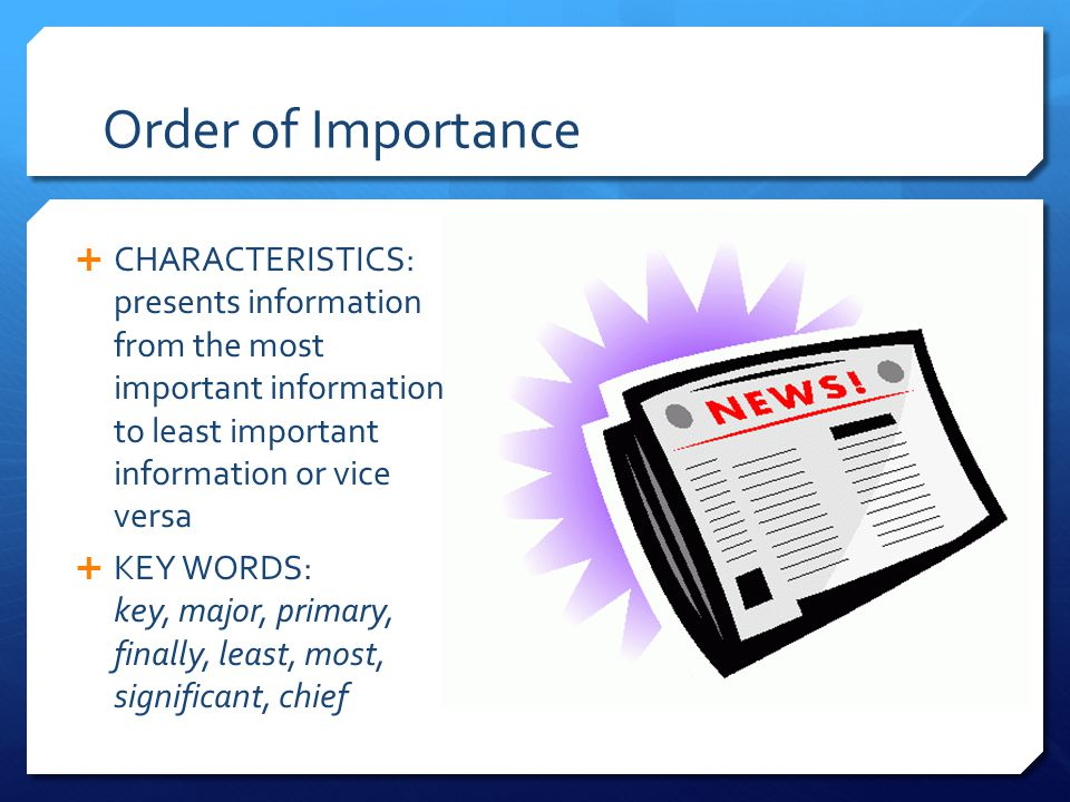 Order of Importance  CHARACTERISTICS: presents information from the most important information to least important information or vice versa  KEY WORDS: key, major, primary, finally, least, most, significant, chief