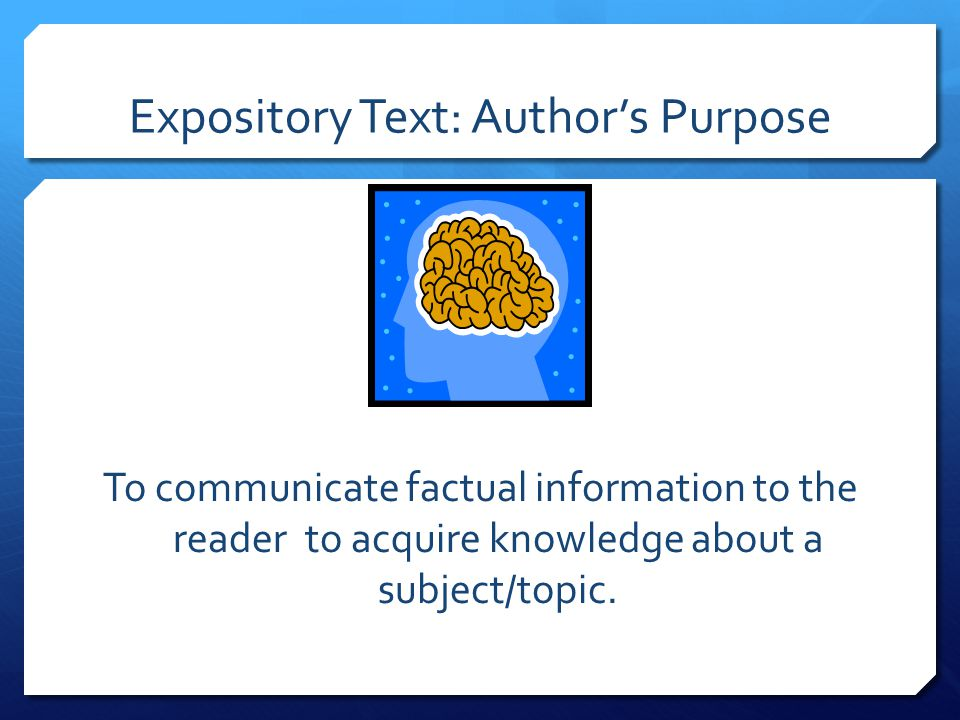 To communicate factual information to the reader to acquire knowledge about a subject/topic.