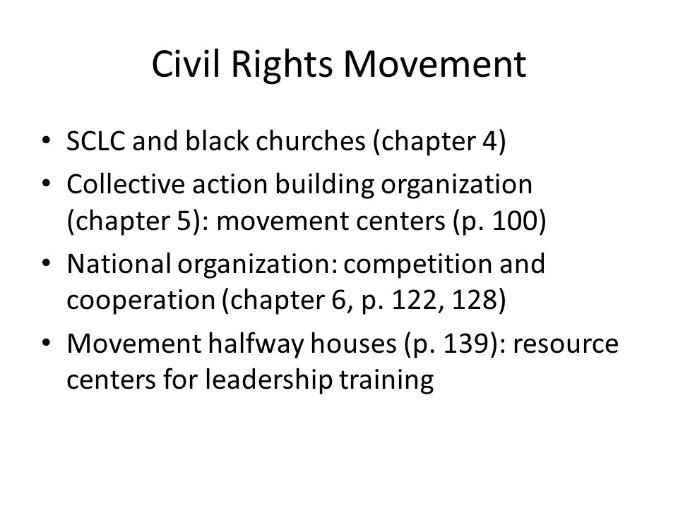 Civil Rights Movement SCLC and black churches (chapter 4) Collective action building organization (chapter 5): movement centers (p. 100) National orga