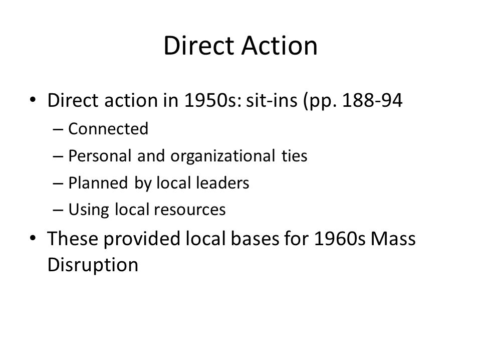 Direct Action Direct action in 1950s: sit-ins (pp. 188-94 – Connected – Personal and organizational ties – Planned by local leaders – Using local reso