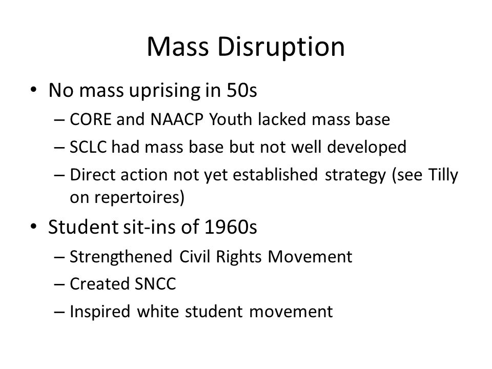Mass Disruption No mass uprising in 50s – CORE and NAACP Youth lacked mass base – SCLC had mass base but not well developed – Direct action not yet es