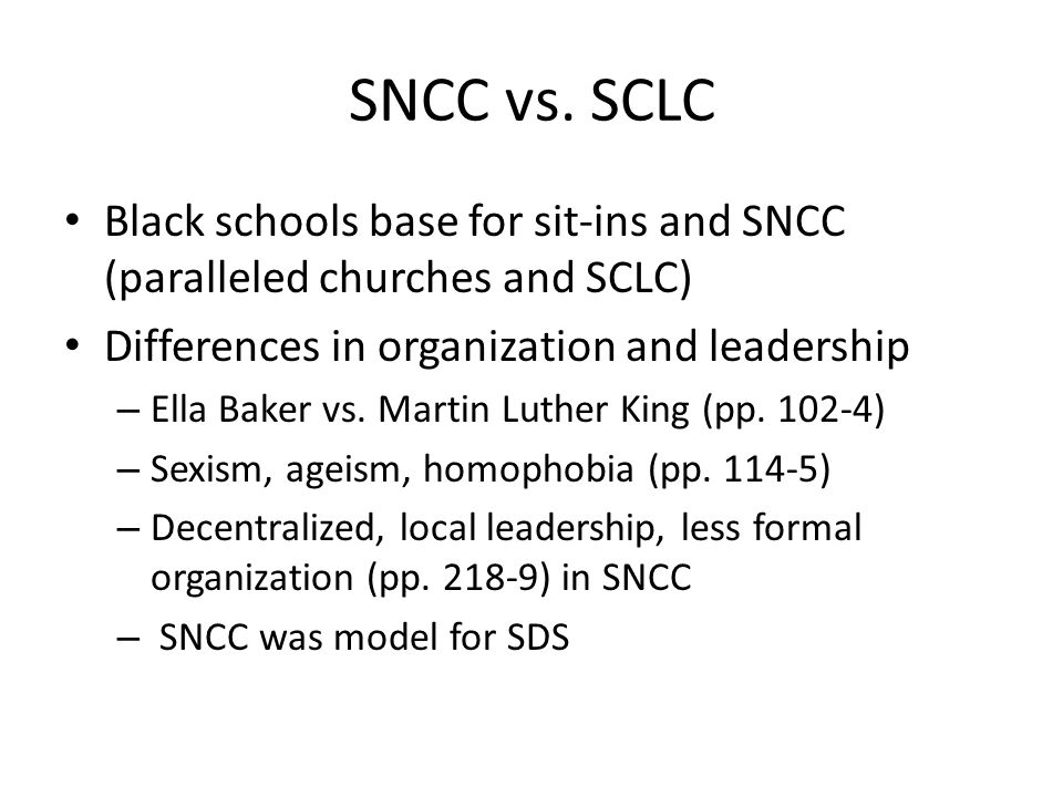 SNCC vs. SCLC Black schools base for sit-ins and SNCC (paralleled churches and SCLC) Differences in organization and leadership – Ella Baker vs. Marti