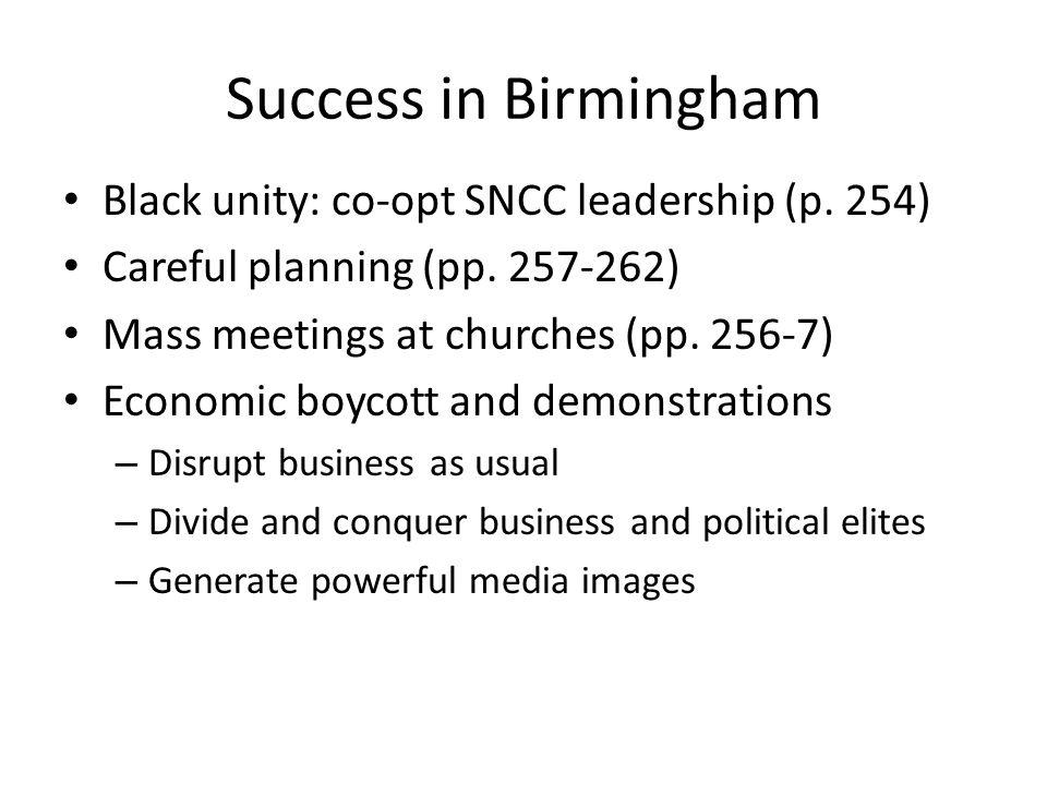 Success in Birmingham Black unity: co-opt SNCC leadership (p. 254) Careful planning (pp. 257-262) Mass meetings at churches (pp. 256-7) Economic boyco