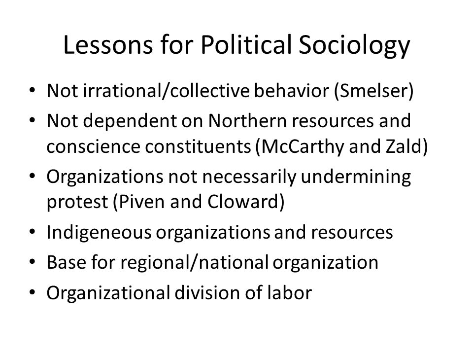 Lessons for Political Sociology Not irrational/collective behavior (Smelser) Not dependent on Northern resources and conscience constituents (McCarthy