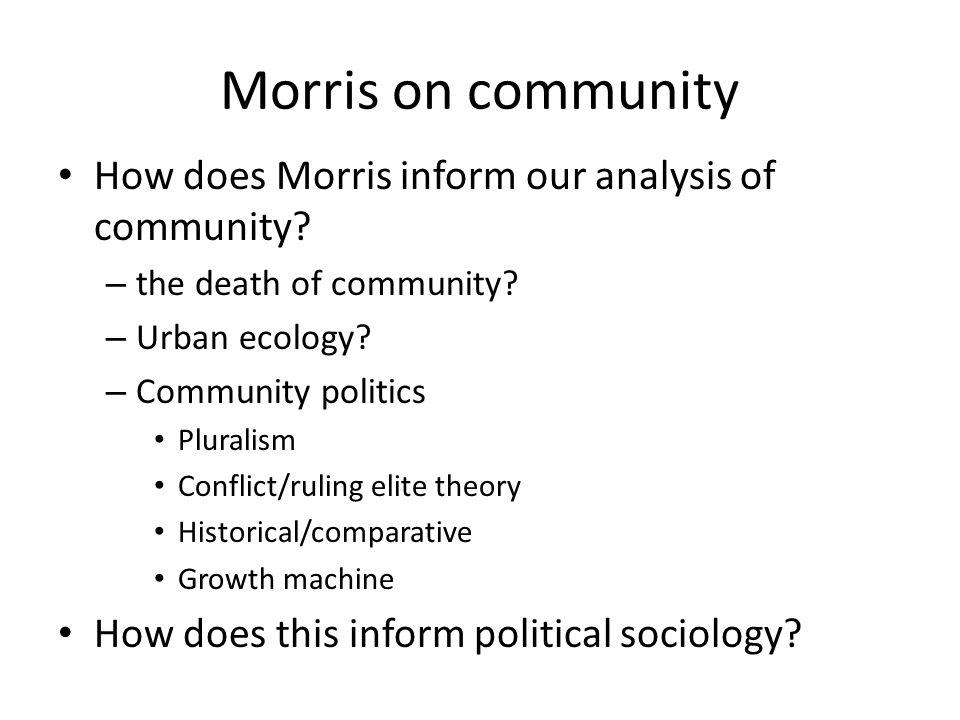 Morris on community How does Morris inform our analysis of community? – the death of community? – Urban ecology? – Community politics Pluralism Confli