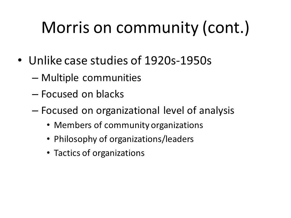 Morris on community (cont.) Unlike case studies of 1920s-1950s – Multiple communities – Focused on blacks – Focused on organizational level of analysi
