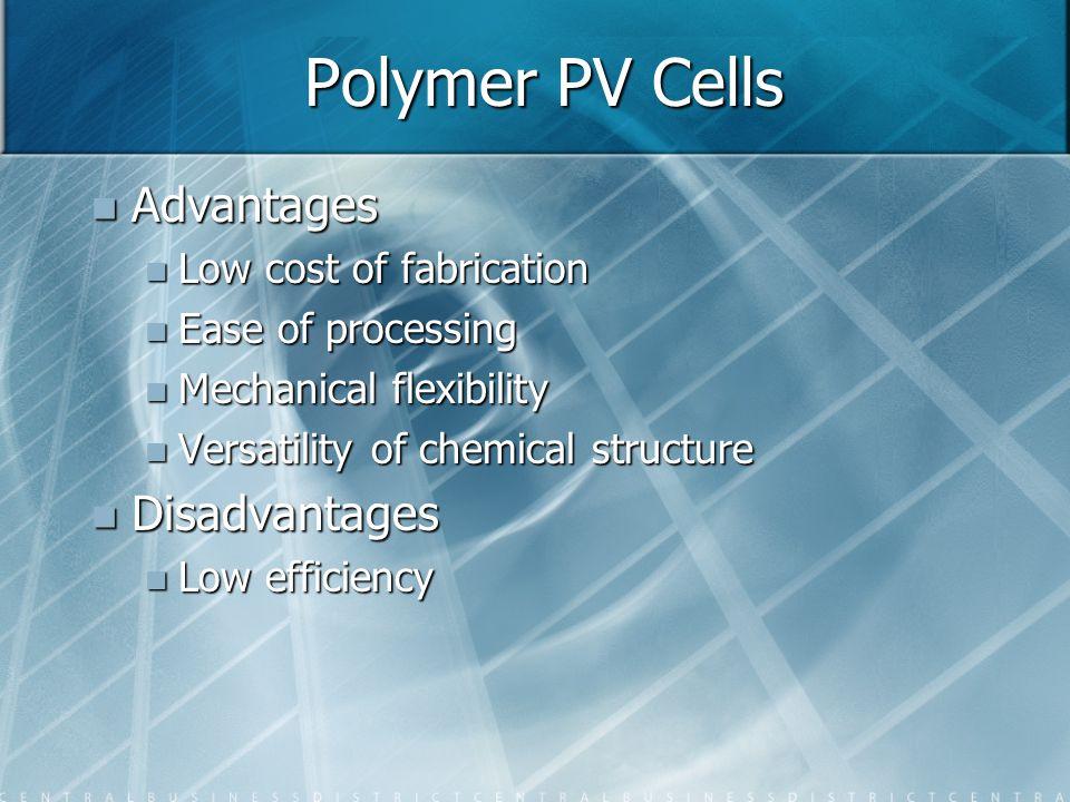 Polymer PV Cells Advantages Advantages Low cost of fabrication Low cost of fabrication Ease of processing Ease of processing Mechanical flexibility Me