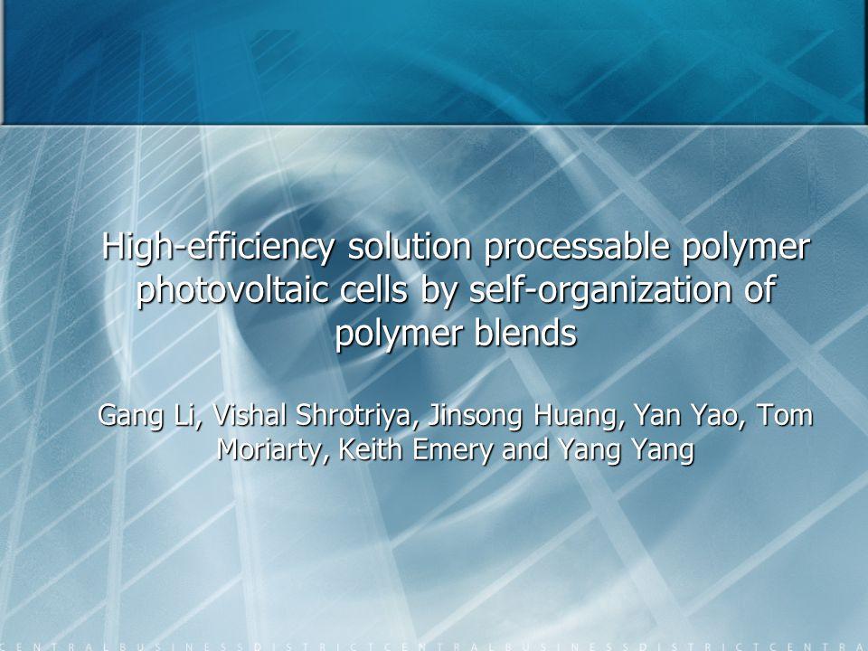 High-efficiency solution processable polymer photovoltaic cells by self-organization of polymer blends Gang Li, Vishal Shrotriya, Jinsong Huang, Yan Y