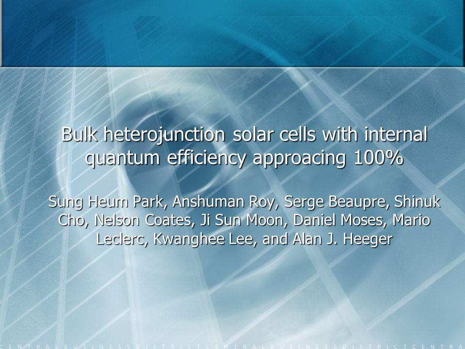 Bulk heterojunction solar cells with internal quantum efficiency approacing 100% Sung Heum Park, Anshuman Roy, Serge Beaupre, Shinuk Cho, Nelson Coate
