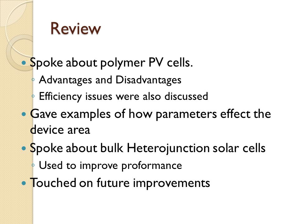 Review Spoke about polymer PV cells. ◦ Advantages and Disadvantages ◦ Efficiency issues were also discussed Gave examples of how parameters effect the