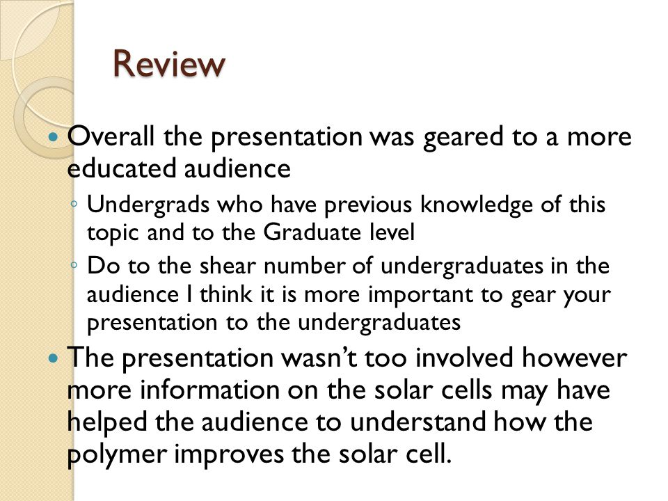 Review Overall the presentation was geared to a more educated audience ◦ Undergrads who have previous knowledge of this topic and to the Graduate leve