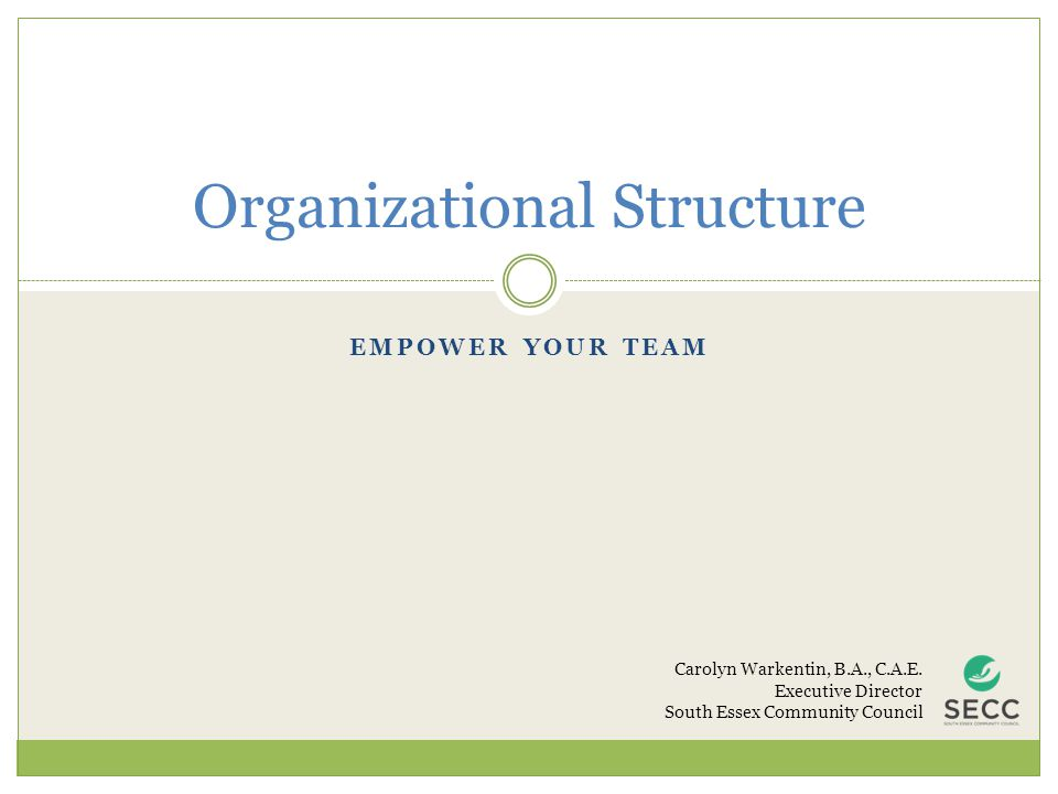 EMPOWER YOUR TEAM Organizational Structure Carolyn Warkentin, B.A., C.A.E. Executive Director South Essex Community Council
