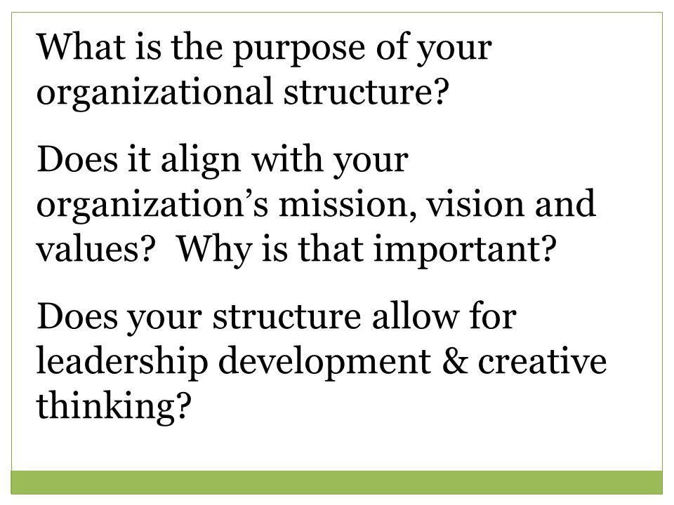 What is the purpose of your organizational structure? Does it align with your organization's mission, vision and values? Why is that important? Does y