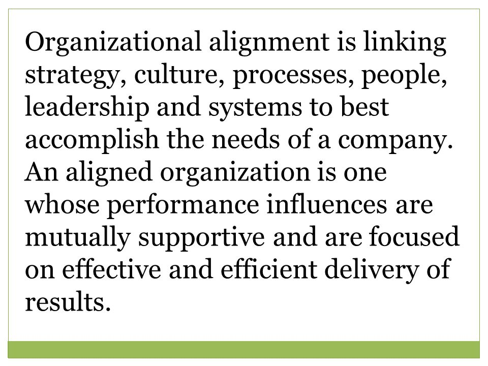 Organizational alignment is linking strategy, culture, processes, people, leadership and systems to best accomplish the needs of a company. An aligned
