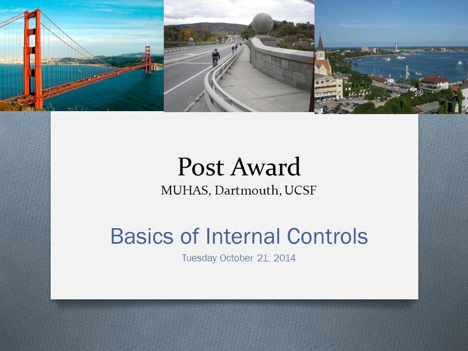 Post Award MUHAS, Dartmouth, UCSF Basics of Internal Controls Tuesday October 21, 2014