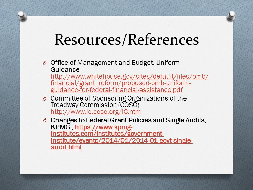 Resources/References O Office of Management and Budget, Uniform Guidance http://www.whitehouse.gov/sites/default/files/omb/ financial/grant_reform/proposed-omb-uniform- guidance-for-federal-financial-assistance.pdf http://www.whitehouse.gov/sites/default/files/omb/ financial/grant_reform/proposed-omb-uniform- guidance-for-federal-financial-assistance.pdf O Committee of Sponsoring Organizations of the Treadway Commission (COSO) http://www.ic.coso.org/IC.htm http://www.ic.coso.org/IC.htm O Changes to Federal Grant Policies and Single Audits, KPMG, https://www.kpmg- institutes.com/institutes/government- institute/events/2014/01/2014-01-govt-single- audit.htmlhttps://www.kpmg- institutes.com/institutes/government- institute/events/2014/01/2014-01-govt-single- audit.html