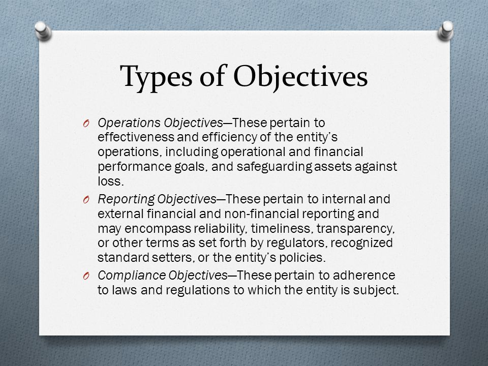 Types of Objectives O Operations Objectives—These pertain to effectiveness and efficiency of the entity's operations, including operational and financial performance goals, and safeguarding assets against loss.