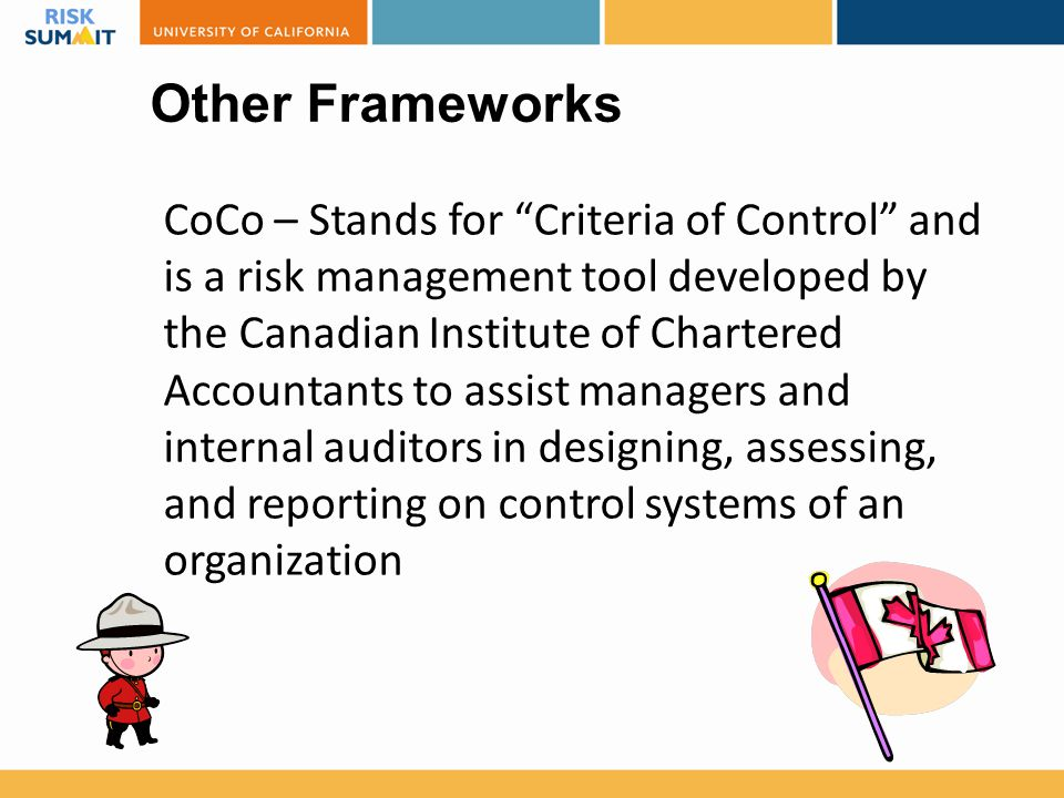 "Other Frameworks CoCo – Stands for ""Criteria of Control"" and is a risk management tool developed by the Canadian Institute of Chartered Accountants to"