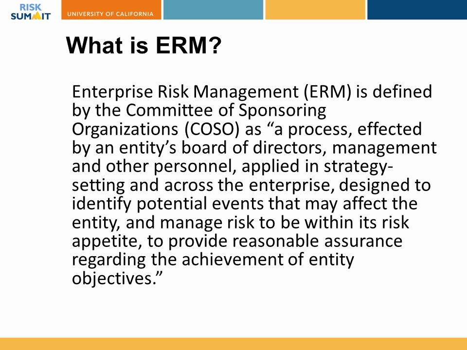"What is ERM? Enterprise Risk Management (ERM) is defined by the Committee of Sponsoring Organizations (COSO) as ""a process, effected by an entity's bo"