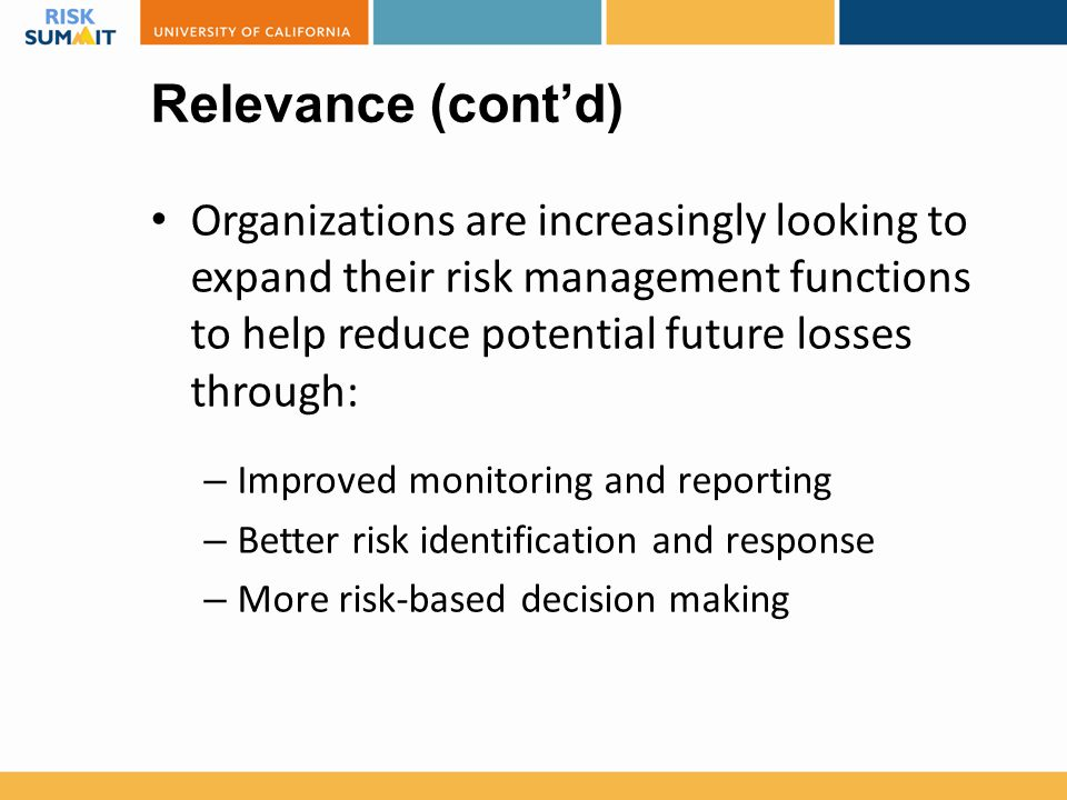Relevance (cont'd) Organizations are increasingly looking to expand their risk management functions to help reduce potential future losses through: –