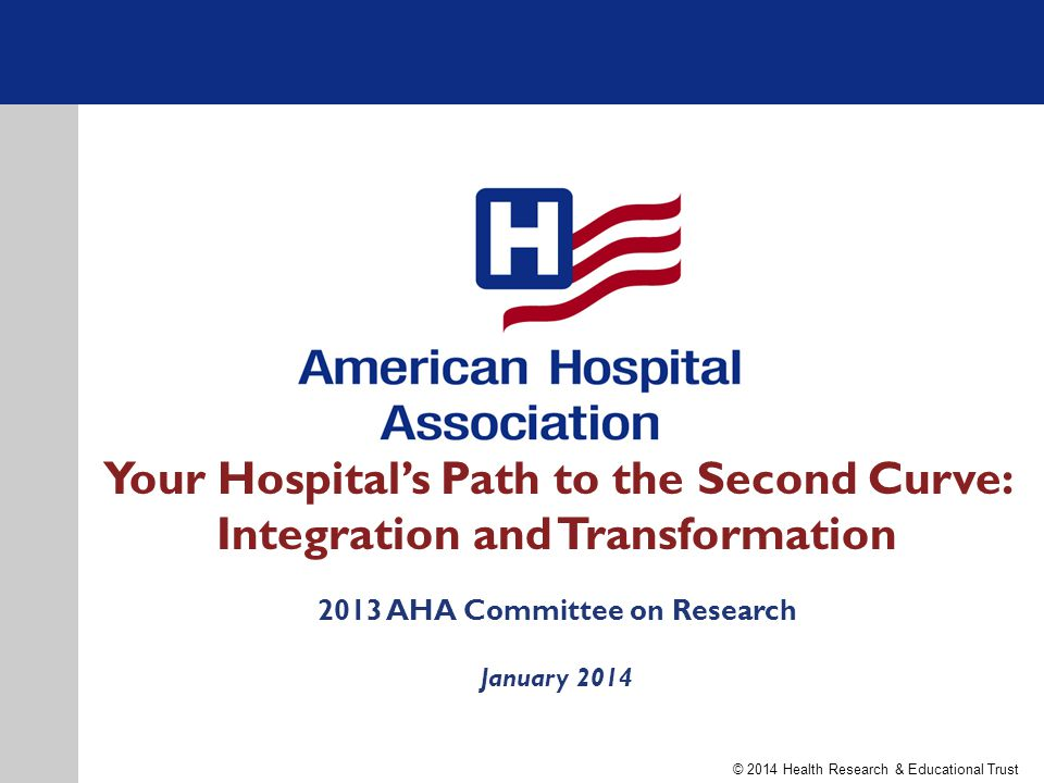 Your Hospital's Path to the Second Curve: Integration and Transformation 2013 AHA Committee on Research January 2014 © 2014 Health Research & Educational Trust