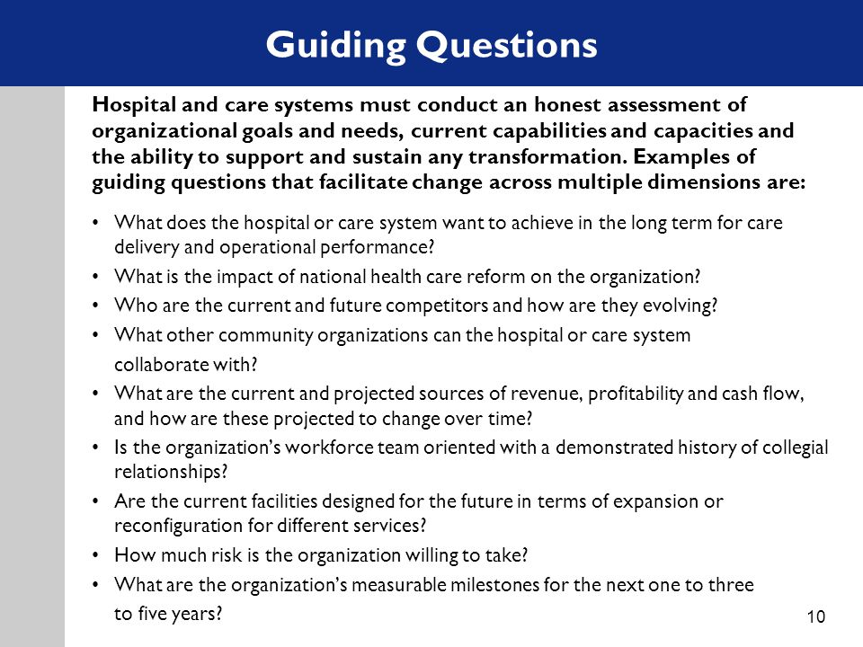 Guiding Questions 10 Hospital and care systems must conduct an honest assessment of organizational goals and needs, current capabilities and capacities and the ability to support and sustain any transformation.