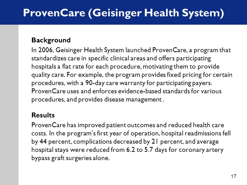 ProvenCare (Geisinger Health System) Background In 2006, Geisinger Health System launched ProvenCare, a program that standardizes care in specific clinical areas and offers participating hospitals a flat rate for each procedure, motivating them to provide quality care.