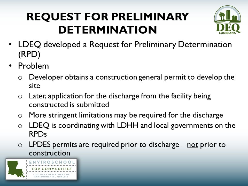 REQUEST FOR PRELIMINARY DETERMINATION LDEQ developed a Request for Preliminary Determination (RPD) Problem o Developer obtains a construction general permit to develop the site o Later, application for the discharge from the facility being constructed is submitted o More stringent limitations may be required for the discharge o LDEQ is coordinating with LDHH and local governments on the RPDs o LPDES permits are required prior to discharge – not prior to construction