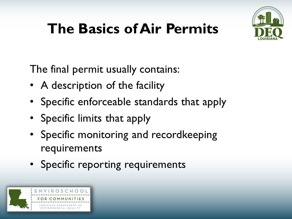 The final permit usually contains: A description of the facility Specific enforceable standards that apply Specific limits that apply Specific monitoring and recordkeeping requirements Specific reporting requirements The Basics of Air Permits