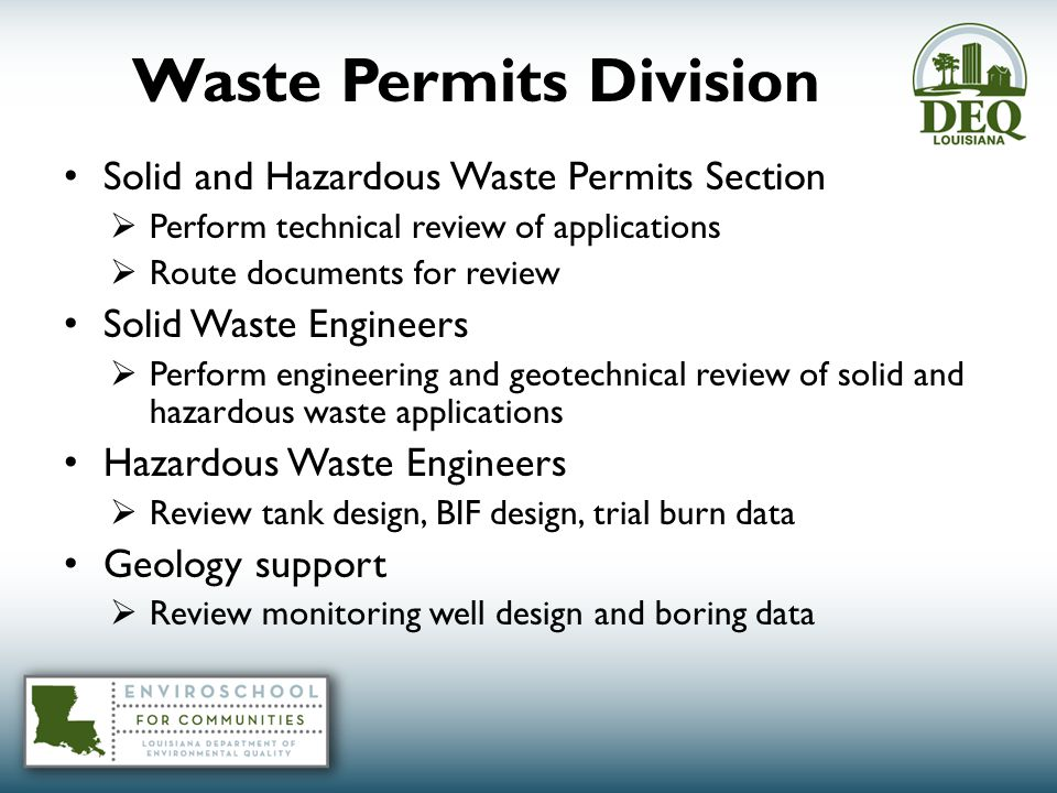 Waste Permits Division Solid and Hazardous Waste Permits Section  Perform technical review of applications  Route documents for review Solid Waste Engineers  Perform engineering and geotechnical review of solid and hazardous waste applications Hazardous Waste Engineers  Review tank design, BIF design, trial burn data Geology support  Review monitoring well design and boring data
