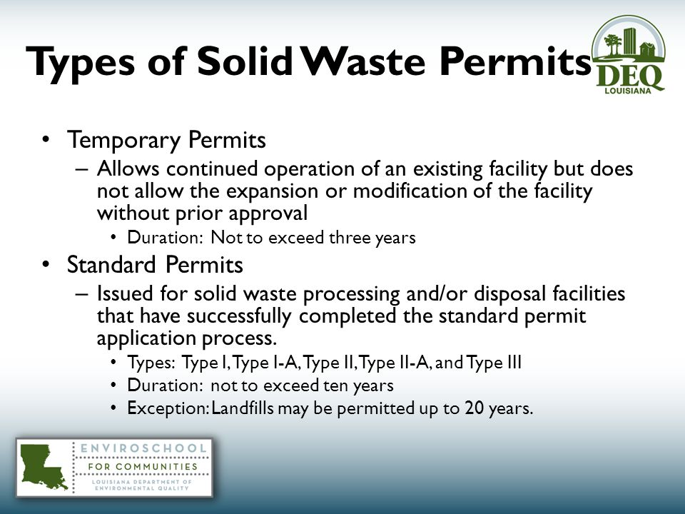 Types of Solid Waste Permits Temporary Permits – Allows continued operation of an existing facility but does not allow the expansion or modification of the facility without prior approval Duration: Not to exceed three years Standard Permits – Issued for solid waste processing and/or disposal facilities that have successfully completed the standard permit application process.