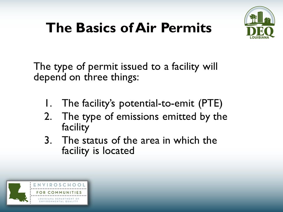 The type of permit issued to a facility will depend on three things: 1.The facility's potential-to-emit (PTE) 2.The type of emissions emitted by the facility 3.The status of the area in which the facility is located The Basics of Air Permits