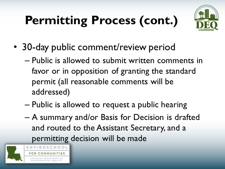 Permitting Process (cont.) 30-day public comment/review period – Public is allowed to submit written comments in favor or in opposition of granting the standard permit (all reasonable comments will be addressed) – Public is allowed to request a public hearing – A summary and/or Basis for Decision is drafted and routed to the Assistant Secretary, and a permitting decision will be made