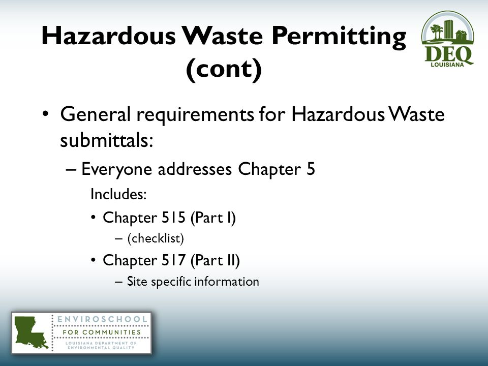 Hazardous Waste Permitting (cont) General requirements for Hazardous Waste submittals: – Everyone addresses Chapter 5 Includes: Chapter 515 (Part I) – (checklist) Chapter 517 (Part II) – Site specific information