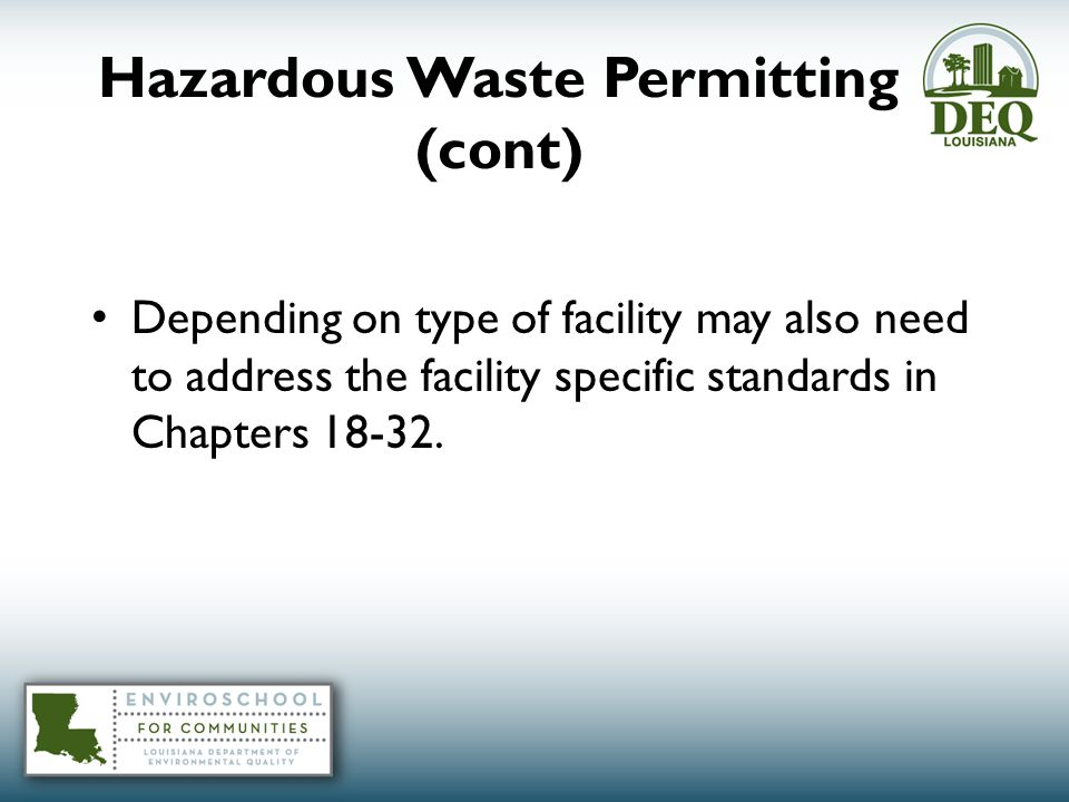 Hazardous Waste Permitting (cont) Depending on type of facility may also need to address the facility specific standards in Chapters 18-32.
